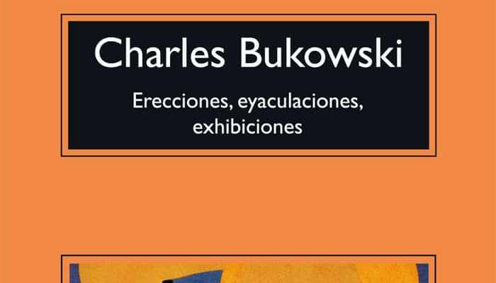 Charles Bukowski: Erecciones, eyaculaciones, exhibiciones